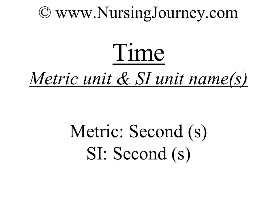© www.NursingJourney.com Time Metric unit & SI unit name(s) Metric: Second (s) SI: Second (s)