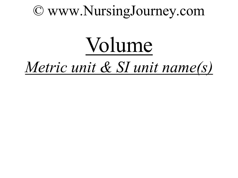 © www.NursingJourney.com Volume Metric unit & SI unit name(s)
