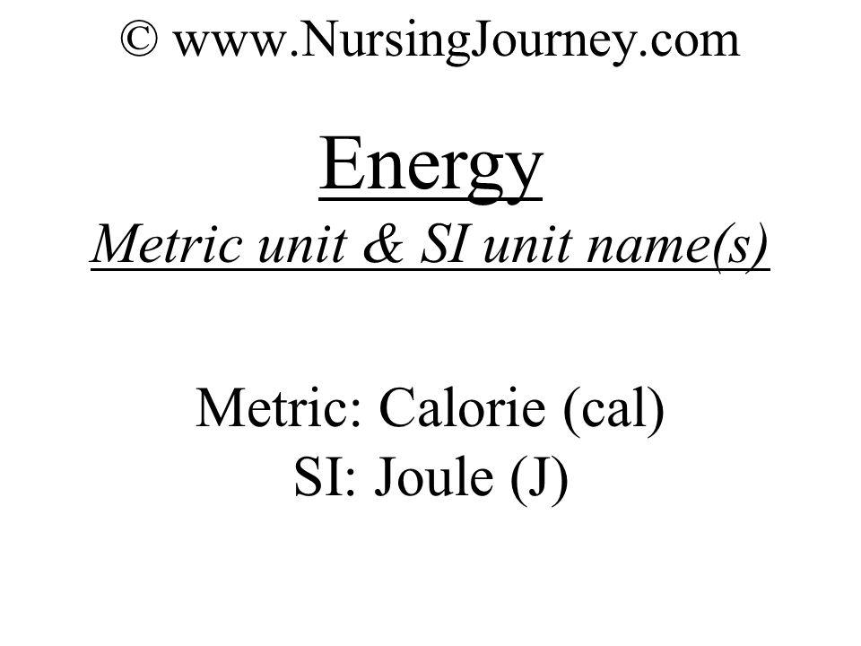 © www.NursingJourney.com Energy Metric unit & SI unit name(s) Metric: Calorie (cal) SI: Joule (J)