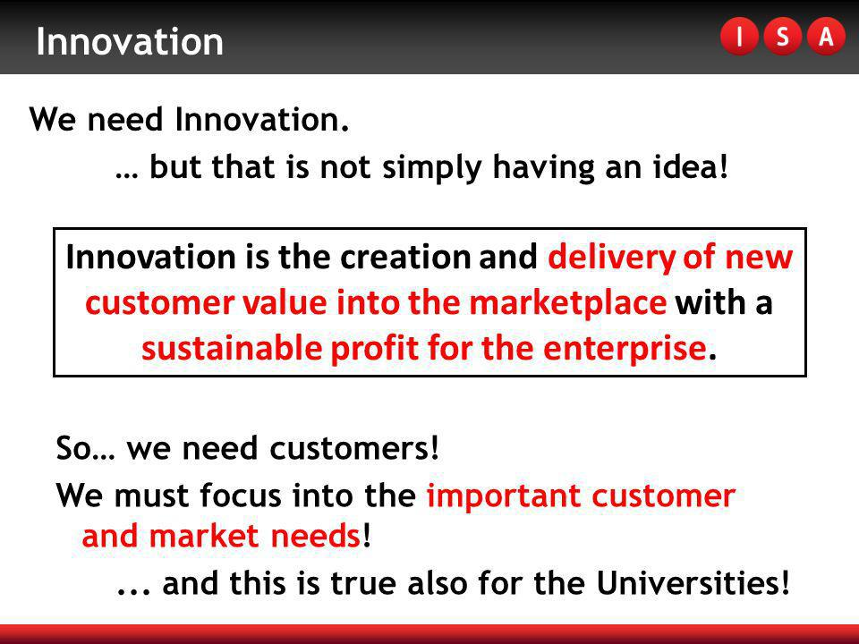 Innovation We need Innovation. … but that is not simply having an idea! Innovation is the creation and delivery of new customer value into the marketp