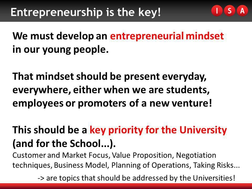 Entrepreneurship is the key! We must develop an entrepreneurial mindset in our young people. That mindset should be present everyday, everywhere, eith