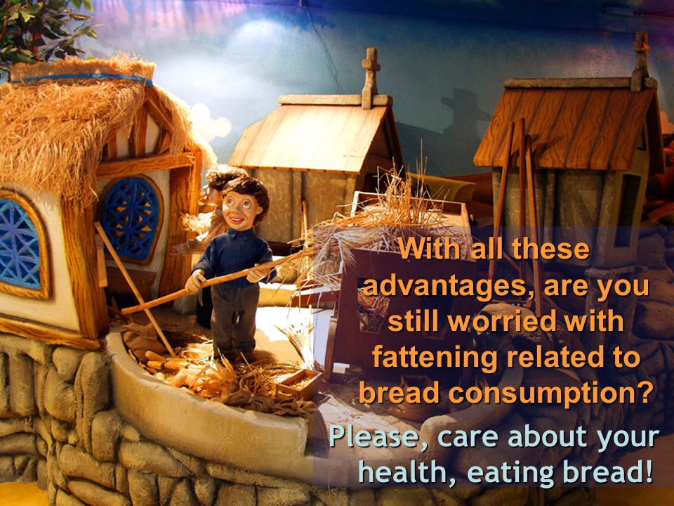 With all these advantages, are you still worried with fattening related to bread consumption.