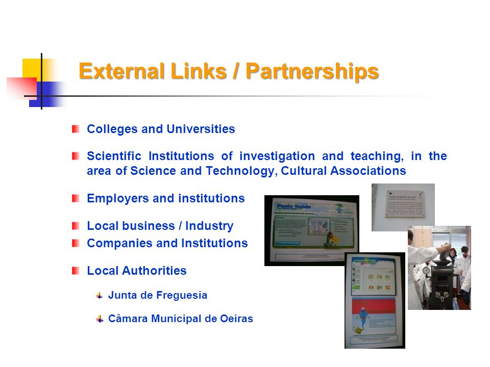 External Links / Partnerships Colleges and Universities Scientific Institutions of investigation and teaching, in the area of Science and Technology, Cultural Associations Employers and institutions Local business / Industry Companies and Institutions Local Authorities Junta de Freguesia Câmara Municipal de Oeiras