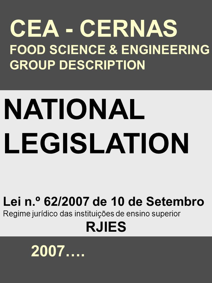 NATIONAL LEGISLATION Lei n.º 62/2007 de 10 de Setembro Regime jurídico das instituições de ensino superior RJIES CEA - CERNAS FOOD SCIENCE & ENGINEERING GROUP DESCRIPTION 2007….