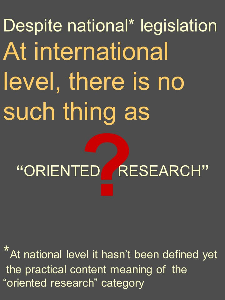 Despite national* legislation At international level, there is no such thing as ORIENTED RESEARCH * At national level it hasnt been defined yet the practical content meaning of the oriented research category