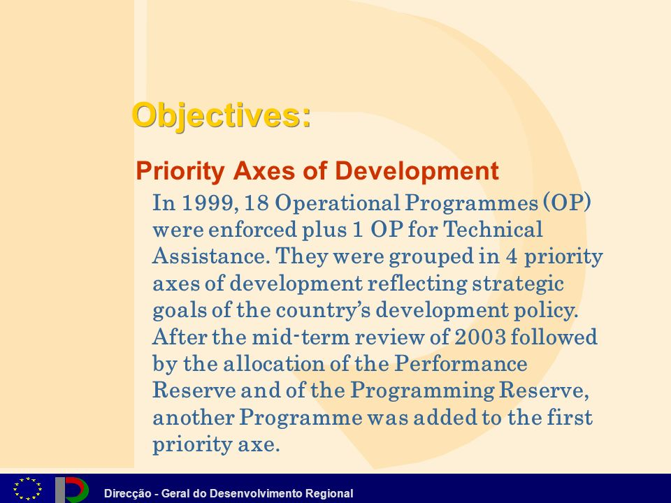 Direcção - Geral do Desenvolvimento Regional Objectives: Priority Axes of Development In 1999, 18 Operational Programmes (OP) were enforced plus 1 OP for Technical Assistance.