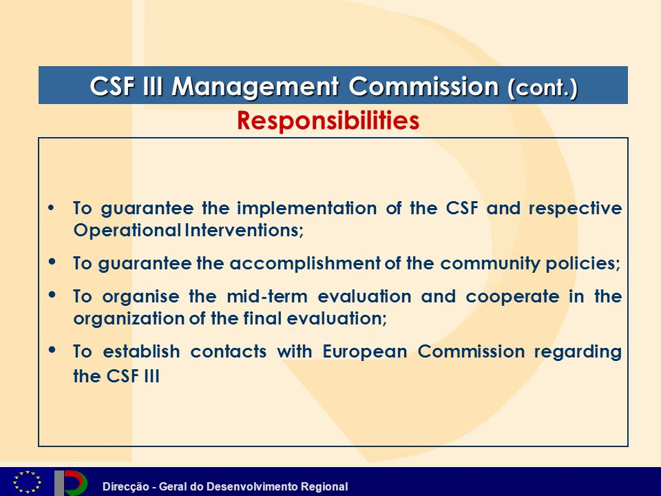 Direcção - Geral do Desenvolvimento Regional To guarantee the implementation of the CSF and respective Operational Interventions; To guarantee the accomplishment of the community policies; To organise the mid-term evaluation and cooperate in the organization of the final evaluation; To establish contacts with European Commission regarding the CSF III CSF III Management Commission (cont.) Responsibilities
