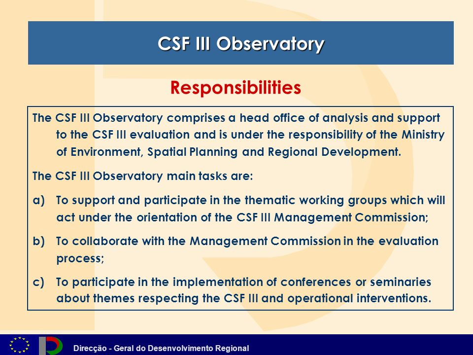 Direcção - Geral do Desenvolvimento Regional The CSF III Observatory comprises a head office of analysis and support to the CSF III evaluation and is under the responsibility of the Ministry of Environment, Spatial Planning and Regional Development.