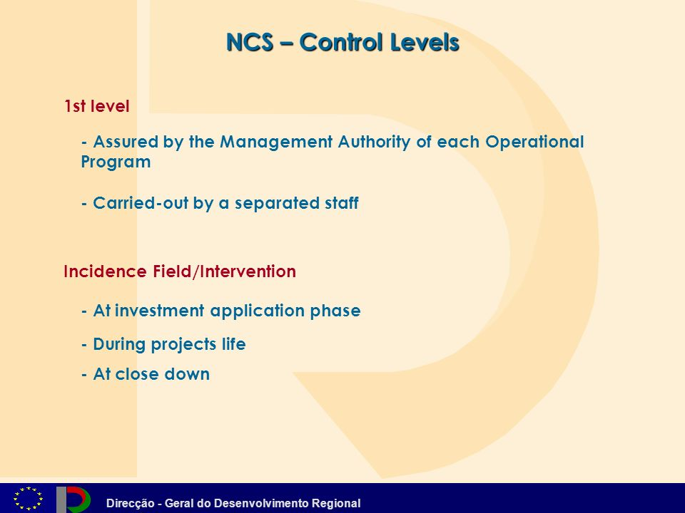 Direcção - Geral do Desenvolvimento Regional NCS – Control Levels - At close down 1st level - Assured by the Management Authority of each Operational Program - Carried-out by a separated staff - At investment application phase - During projects life Incidence Field/Intervention