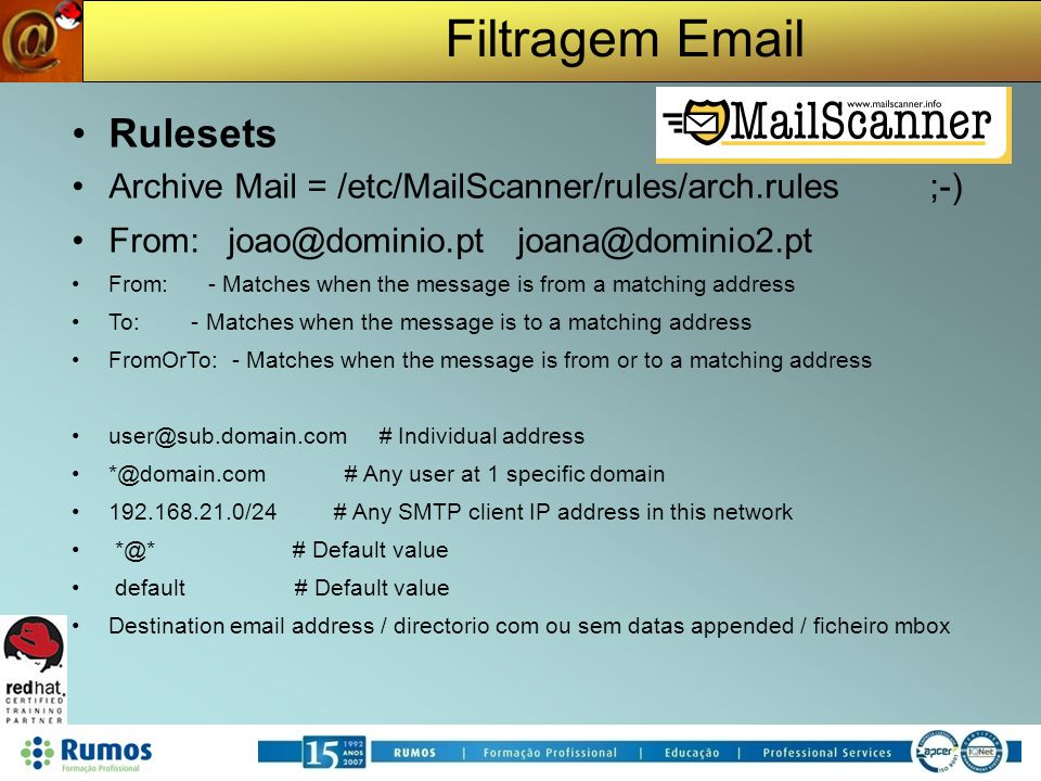 Filtragem Email Rulesets Archive Mail = /etc/MailScanner/rules/arch.rules ;-) From: joao@dominio.pt joana@dominio2.pt From: - Matches when the message is from a matching address To: - Matches when the message is to a matching address FromOrTo: - Matches when the message is from or to a matching address user@sub.domain.com # Individual address *@domain.com # Any user at 1 specific domain 192.168.21.0/24 # Any SMTP client IP address in this network *@* # Default value default # Default value Destination email address / directorio com ou sem datas appended / ficheiro mbox
