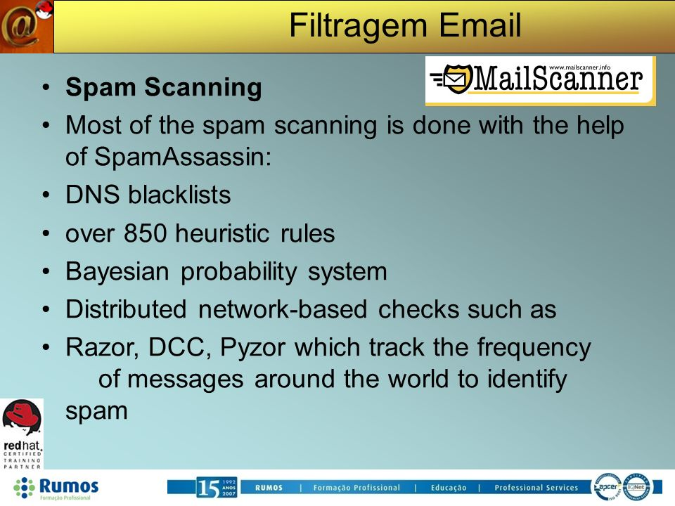 Filtragem Email Spam Scanning Most of the spam scanning is done with the help of SpamAssassin: DNS blacklists over 850 heuristic rules Bayesian probability system Distributed network-based checks such as Razor, DCC, Pyzor which track the frequency of messages around the world to identify spam