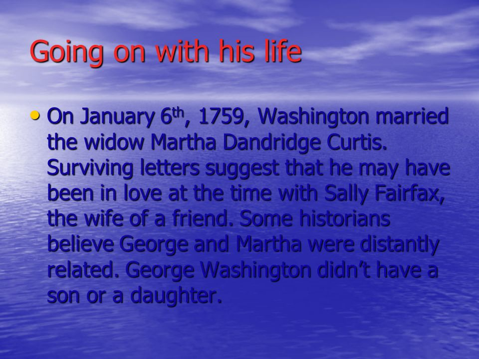 Going on with his life On January 6th, 1759, Washington married the widow Martha Dandridge Curtis. Surviving letters suggest that he may have been in