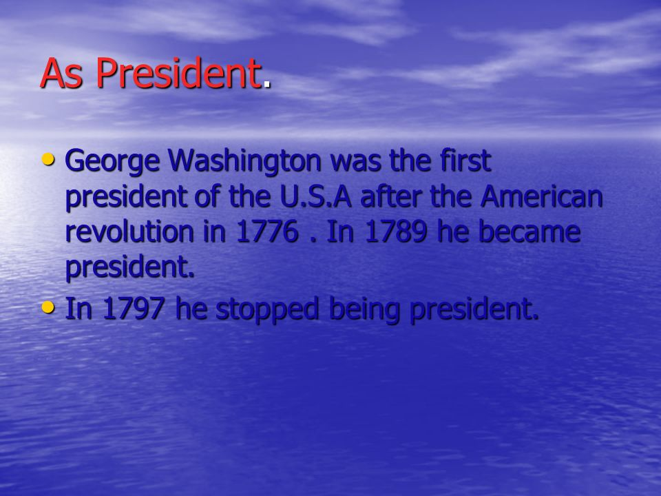 As President. George Washington was the first president of the U.S.A after the American revolution in 1776. In 1789 he became president. In 1797 he st