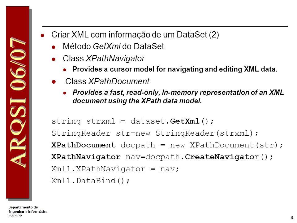 7 Criar XML com informação de um DataSet (1) Método WriteXml oleDbDataAdapter1.Fill(dataset); string name=tbName.Text; string path=Server.MapPath( . ); string filepath=path+ \\ + name; dataset.WriteXml(filepath); Vários overload: DataSet.WriteXml (String) DataSet.WriteXml (XmlWriter, XmlWriteMode) …