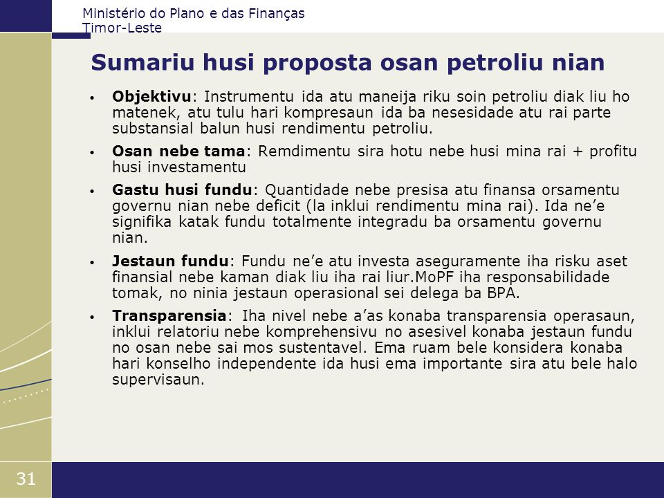 Ministério do Plano e das Finanças Timor-Leste 31 Sumariu husi proposta osan petroliu nian Objektivu: Instrumentu ida atu maneija riku soin petroliu d