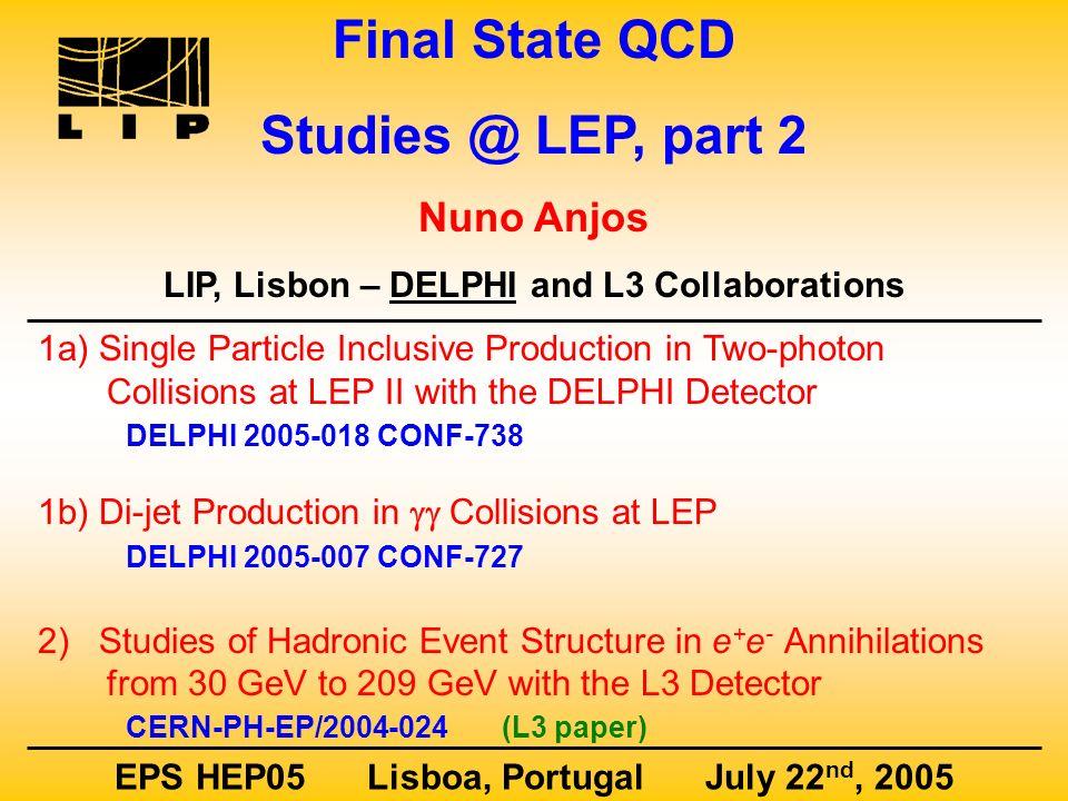 Final State QCD Studies @ LEP, part 2 Nuno Anjos LIP, Lisbon – DELPHI and L3 Collaborations EPS HEP05 Lisboa, Portugal July 22 nd, 2005 1a) Single Par