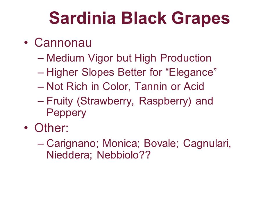 Sardinia Black Grapes Cannonau –Medium Vigor but High Production –Higher Slopes Better for Elegance –Not Rich in Color, Tannin or Acid –Fruity (Strawb