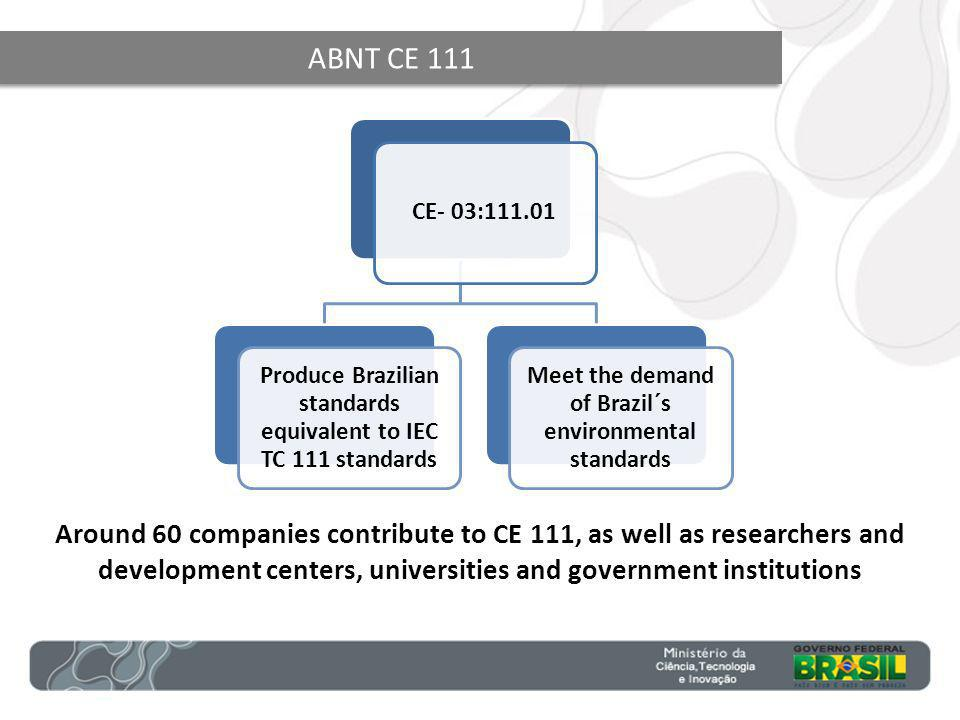 ABNT CE 111 CE- 03:111.01 Produce Brazilian standards equivalent to IEC TC 111 standards Meet the demand of Brazil´s environmental standards Around 60 companies contribute to CE 111, as well as researchers and development centers, universities and government institutions