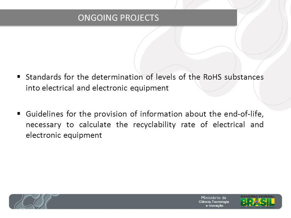 ONGOING PROJECTS Standards for the determination of levels of the RoHS substances into electrical and electronic equipment Guidelines for the provision of information about the end-of-life, necessary to calculate the recyclability rate of electrical and electronic equipment