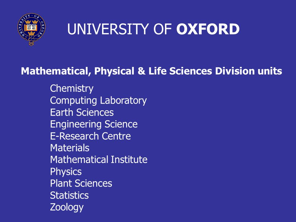 UNIVERSITY OF OXFORD Mathematical, Physical & Life Sciences Division units Chemistry Computing Laboratory Earth Sciences Engineering Science E-Researc