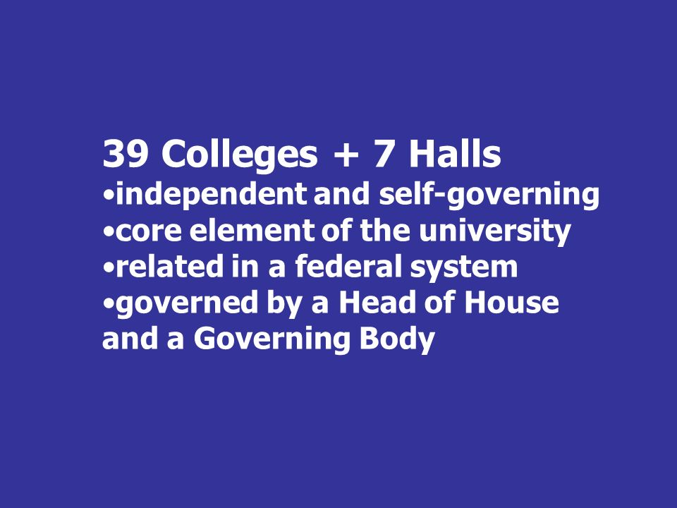 39 Colleges + 7 Halls independent and self-governing core element of the university related in a federal system governed by a Head of House and a Gove