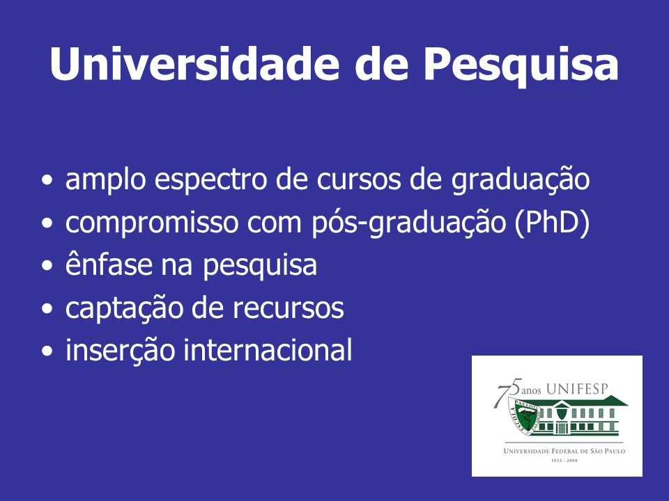 Universidade de Pesquisa amplo espectro de cursos de graduação compromisso com pós-graduação (PhD) ênfase na pesquisa captação de recursos inserção internacional