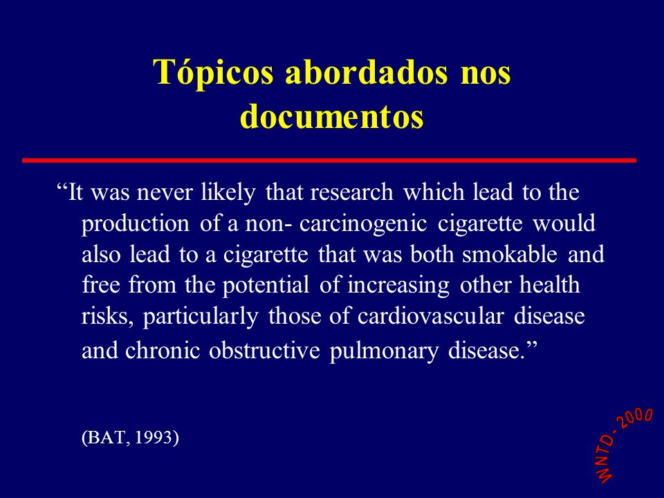 Tópicos abordados nos documentos It was never likely that research which lead to the production of a non- carcinogenic cigarette would also lead to a cigarette that was both smokable and free from the potential of increasing other health risks, particularly those of cardiovascular disease and chronic obstructive pulmonary disease.