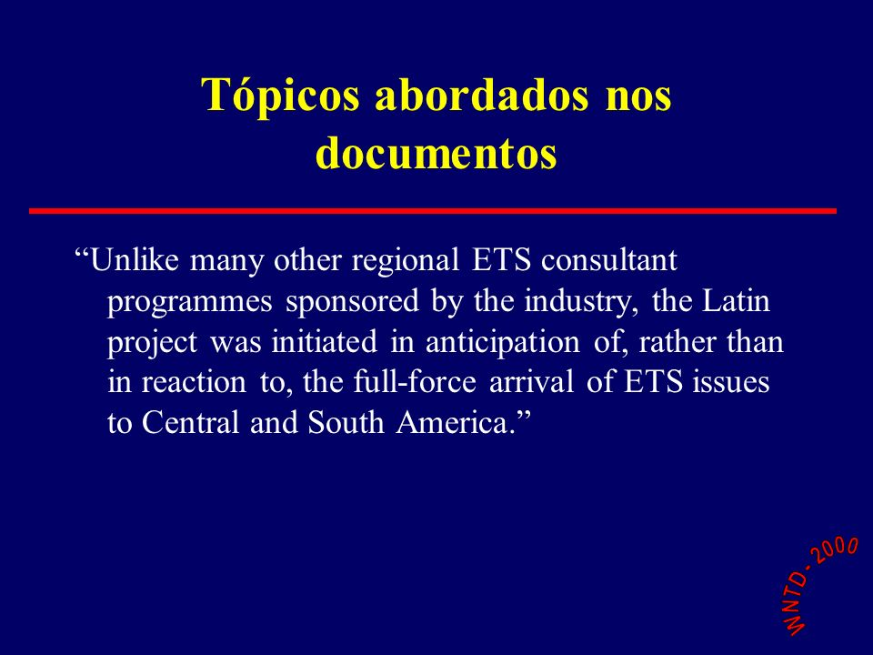 Tópicos abordados nos documentos Unlike many other regional ETS consultant programmes sponsored by the industry, the Latin project was initiated in anticipation of, rather than in reaction to, the full-force arrival of ETS issues to Central and South America.