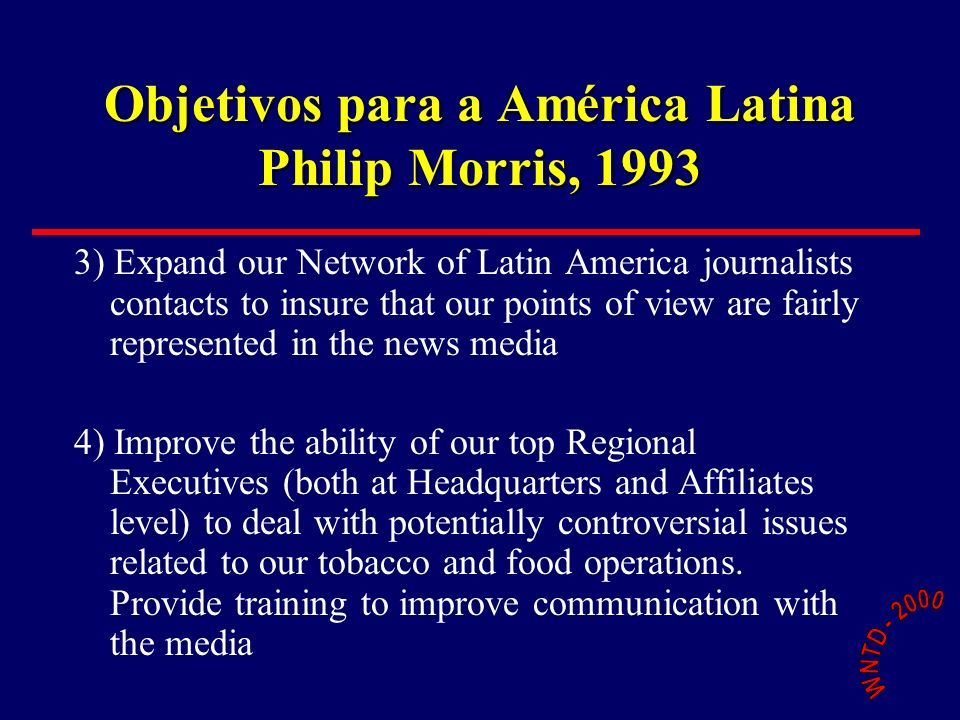 Objetivos para a América Latina Philip Morris, 1993 3) Expand our Network of Latin America journalists contacts to insure that our points of view are fairly represented in the news media 4) Improve the ability of our top Regional Executives (both at Headquarters and Affiliates level) to deal with potentially controversial issues related to our tobacco and food operations.