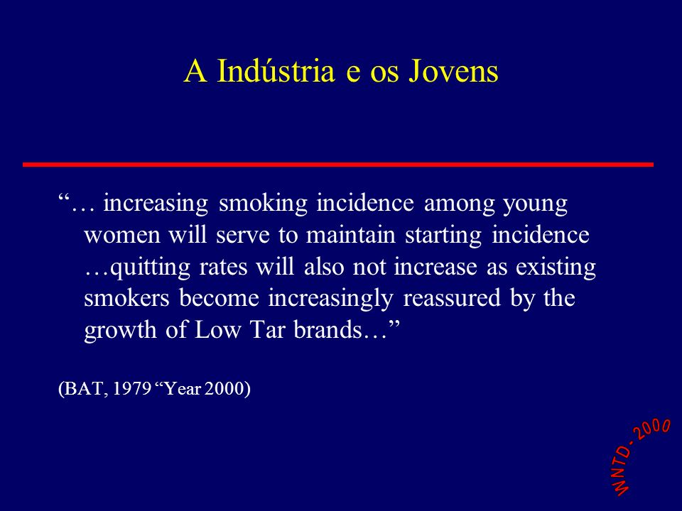 A Indústria e os Jovens … increasing smoking incidence among young women will serve to maintain starting incidence …quitting rates will also not increase as existing smokers become increasingly reassured by the growth of Low Tar brands… (BAT, 1979 Year 2000)