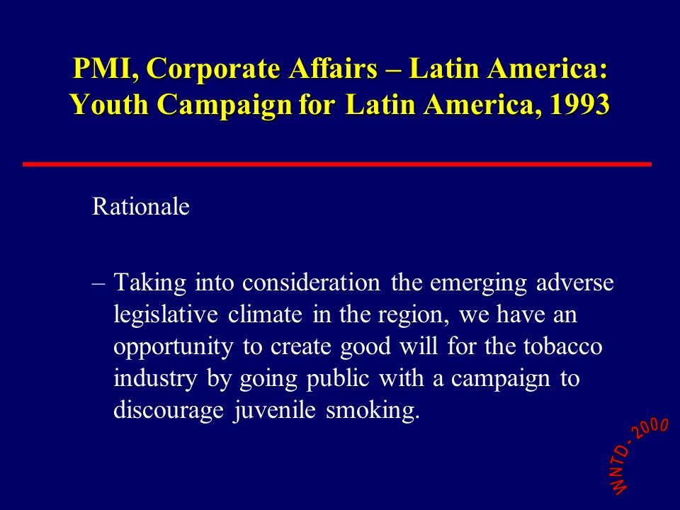 PMI, Corporate Affairs – Latin America: Youth Campaign for Latin America, 1993 Rationale –Taking into consideration the emerging adverse legislative climate in the region, we have an opportunity to create good will for the tobacco industry by going public with a campaign to discourage juvenile smoking.