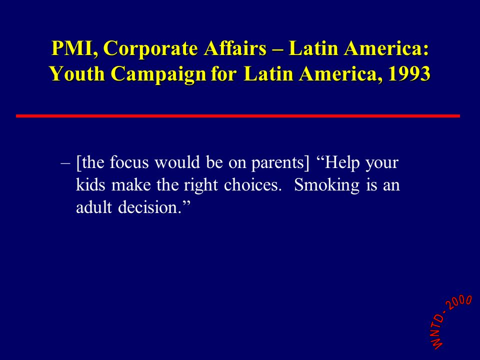 PMI, Corporate Affairs – Latin America: Youth Campaign for Latin America, 1993 –[the focus would be on parents] Help your kids make the right choices.