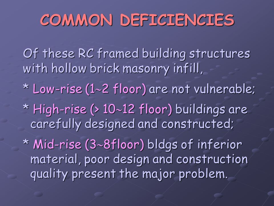 COMMON DEFICIENCIES Of these RC framed building structures with hollow brick masonry infill, * Low-rise (1 2 floor) are not vulnerable; * High-rise (>