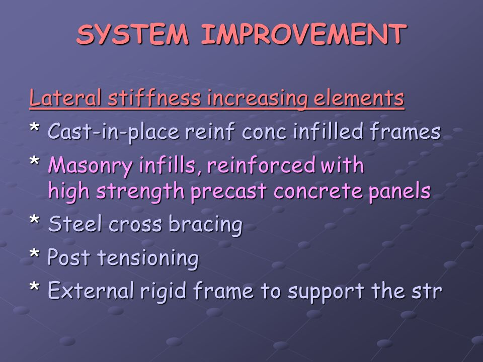 SYSTEM IMPROVEMENT Lateral stiffness increasing elements *Cast-in-place reinf conc infilled frames *Masonry infills, reinforced with high strength pre