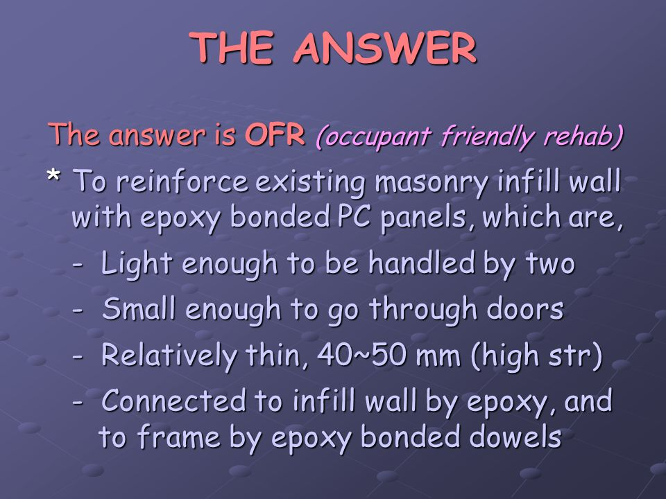 THE ANSWER The answer is OFR (occupant friendly rehab) *To reinforce existing masonry infill wall with epoxy bonded PC panels, which are, - Light enou