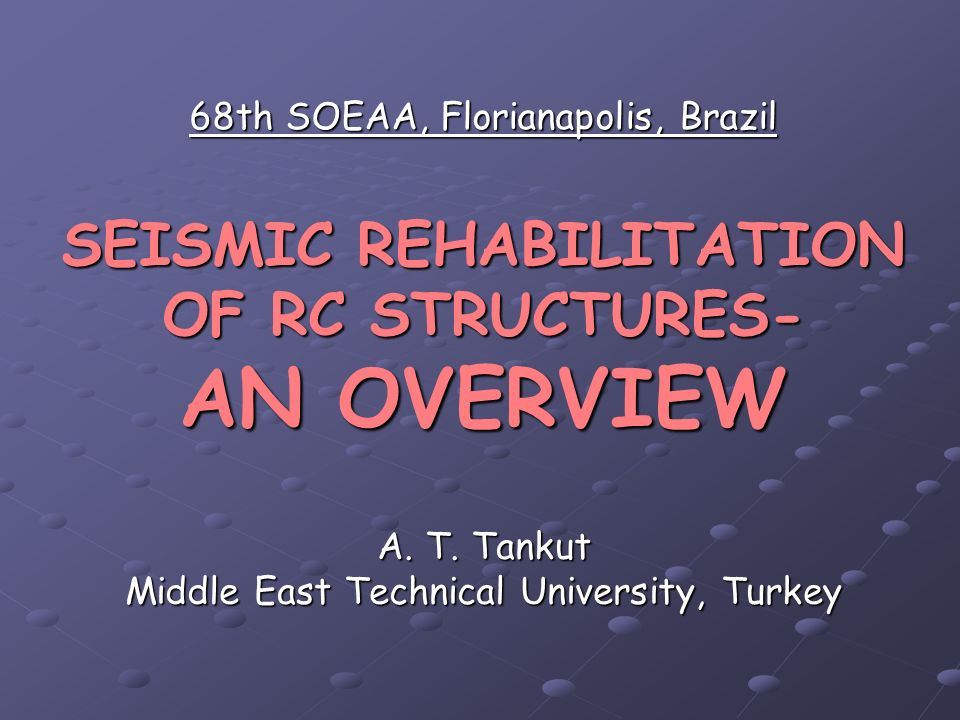 68th SOEAA, Florianapolis, Brazil SEISMIC REHABILITATION OF RC STRUCTURES- AN OVERVIEW A. T. Tankut Middle East Technical University, Turkey
