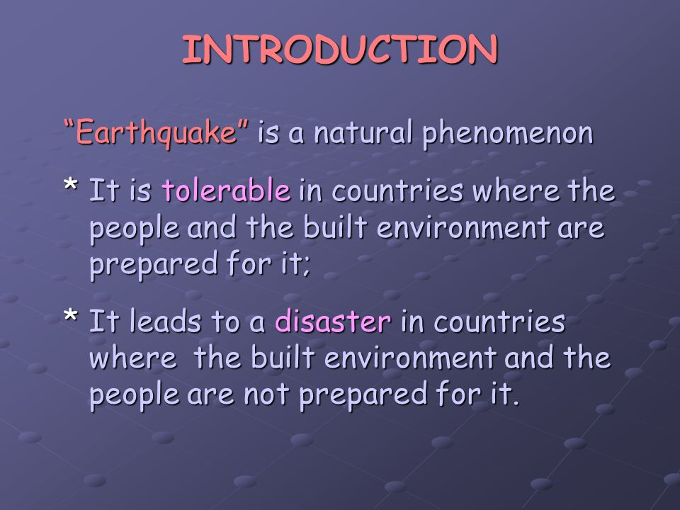 INTRODUCTION Earthquake is a natural phenomenon *It is tolerable in countries where the people and the built environment are prepared for it; *It lead