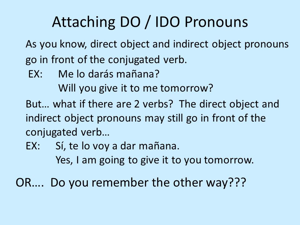 The direct and indirect object pronouns may be attached to the infinitive (2 nd verb).