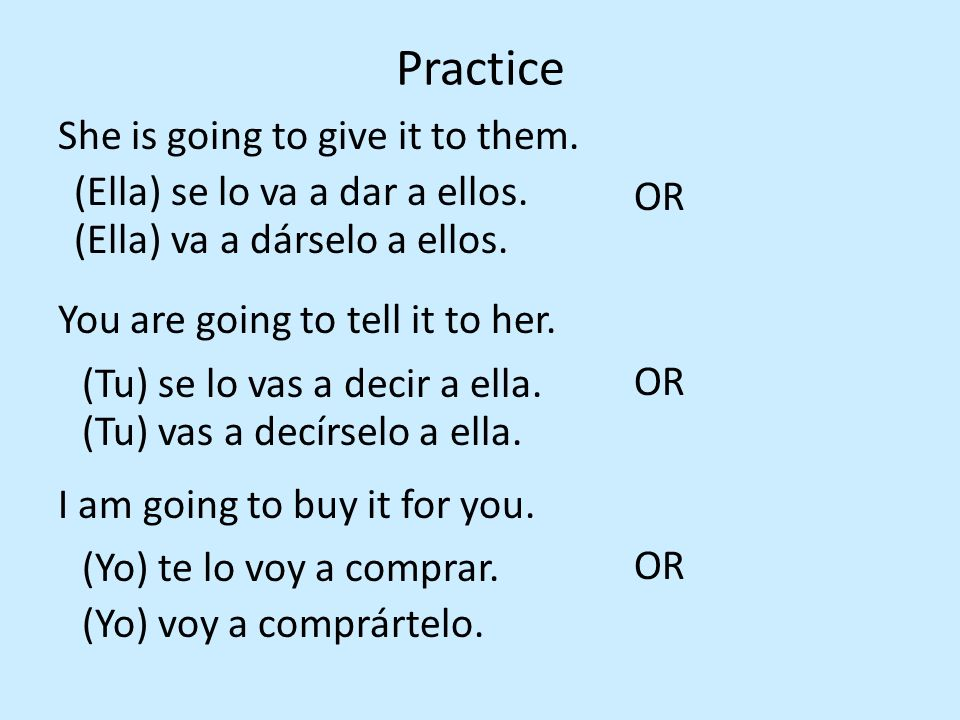 Practice She is going to give it to them. OR You are going to tell it to her. OR I am going to buy it for you. OR (Ella) se lo va a dar a ellos. (Ella