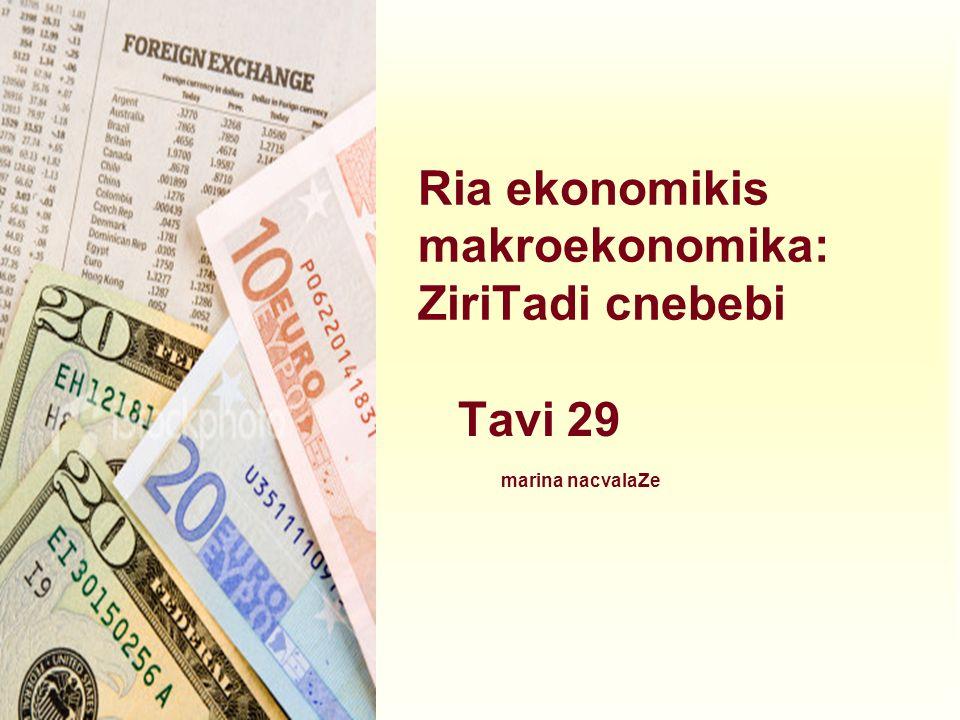 Ria ekonomikis makroekonomika: ZiriTadi cnebebi Tavi 29 marina nacvalaZe