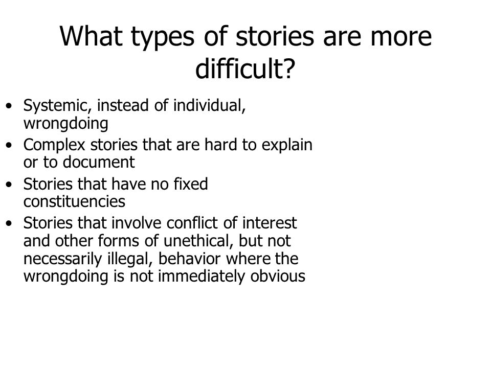 What types of stories succeed? Well documented evidence of scandalous, individual wrongdoing in high places – especially lifestyles Sustained reportin