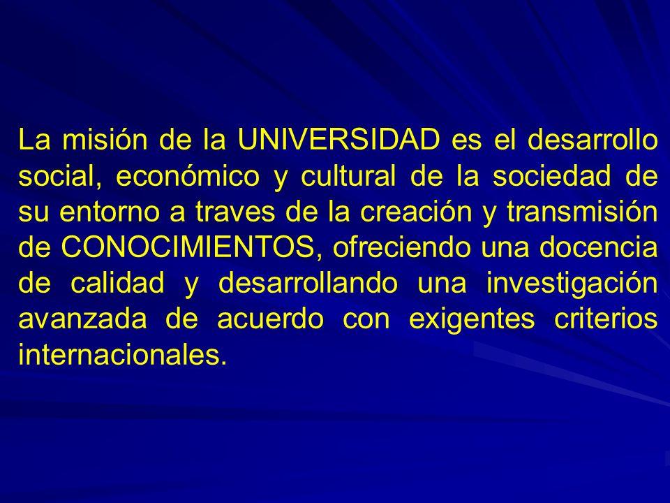 La misión de la UNIVERSIDAD es el desarrollo social, económico y cultural de la sociedad de su entorno a traves de la creación y transmisión de CONOCIMIENTOS, ofreciendo una docencia de calidad y desarrollando una investigación avanzada de acuerdo con exigentes criterios internacionales.