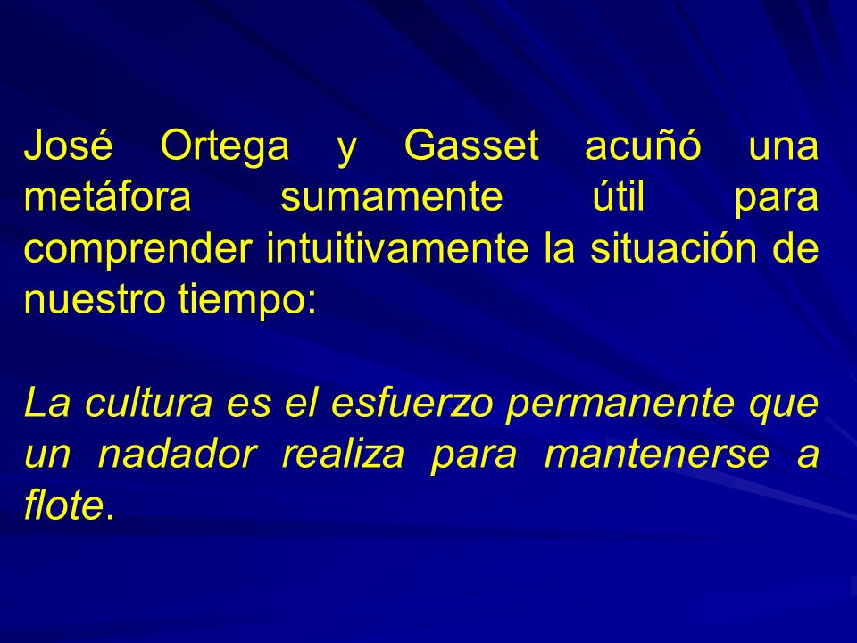 José Ortega y Gasset acuñó una metáfora sumamente útil para comprender intuitivamente la situación de nuestro tiempo: La cultura es el esfuerzo permanente que un nadador realiza para mantenerse a flote.