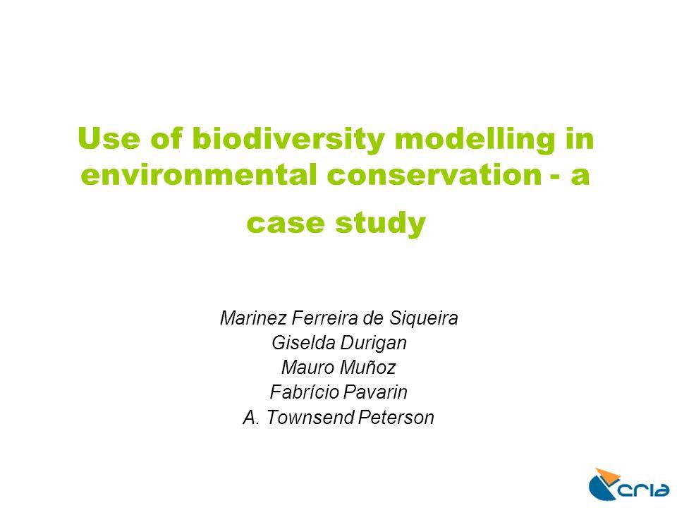 Use of biodiversity modelling in environmental conservation - a case study Marinez Ferreira de Siqueira Giselda Durigan Mauro Muñoz Fabrício Pavarin A