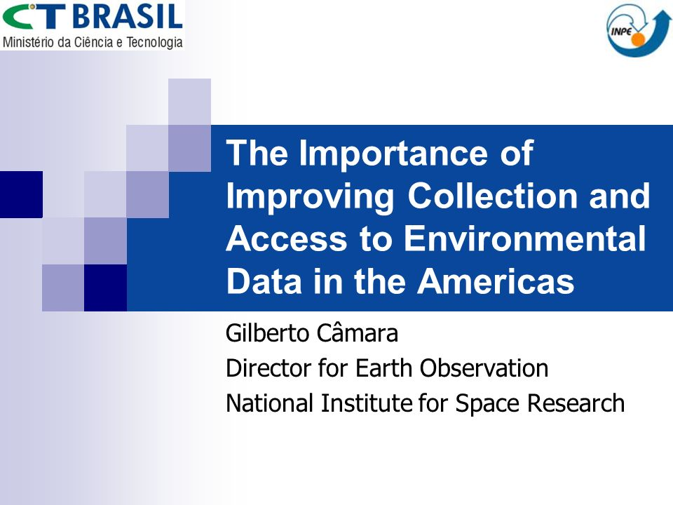 The Importance of Improving Collection and Access to Environmental Data in the Americas Gilberto Câmara Director for Earth Observation National Instit