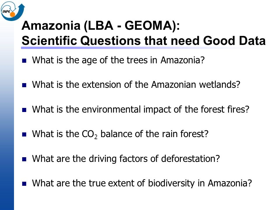 Amazonia (LBA - GEOMA): Scientific Questions that need Good Data What is the age of the trees in Amazonia? What is the extension of the Amazonian wetl