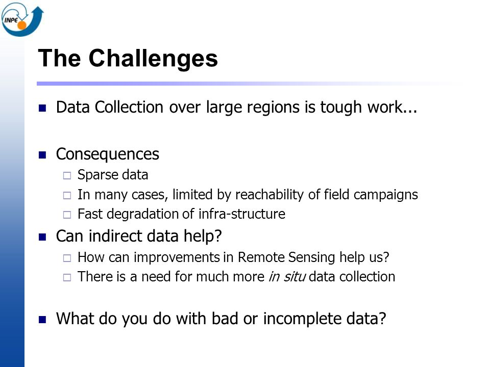 The Challenges Data Collection over large regions is tough work... Consequences Sparse data In many cases, limited by reachability of field campaigns
