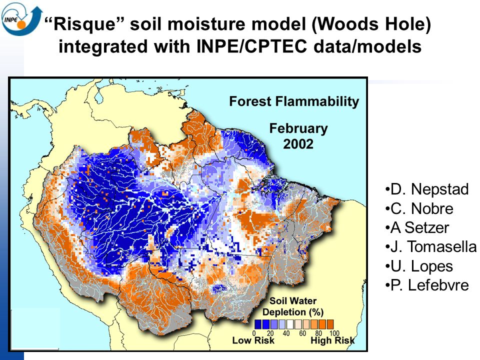 Risque soil moisture model (Woods Hole) integrated with INPE/CPTEC data/models D. Nepstad C. Nobre A Setzer J. Tomasella U. Lopes P. Lefebvre