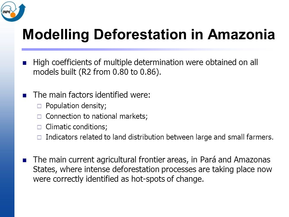 Modelling Deforestation in Amazonia High coefficients of multiple determination were obtained on all models built (R2 from 0.80 to 0.86). The main fac