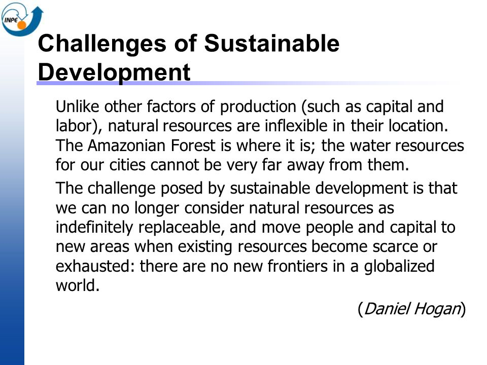 Challenges of Sustainable Development Unlike other factors of production (such as capital and labor), natural resources are inflexible in their locati